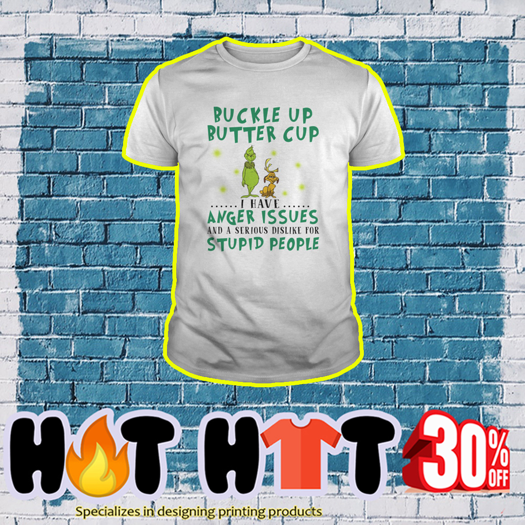 Grinch and Dog Buckle Up Butter Cup I Have Anger Issues and a Serious Dislike For Stupid People shirt