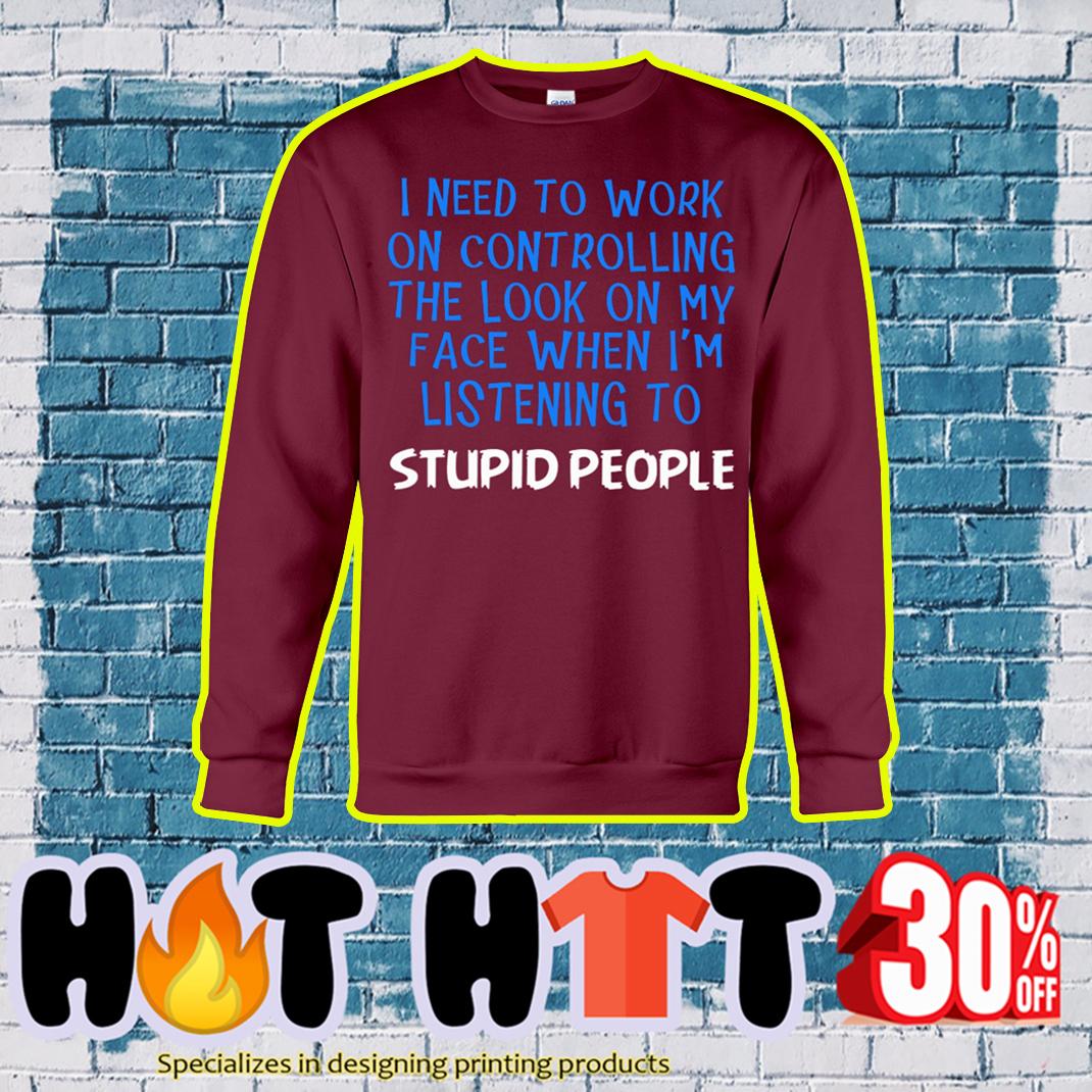 I Need To Work On Controlling Stupid People sweatshirt