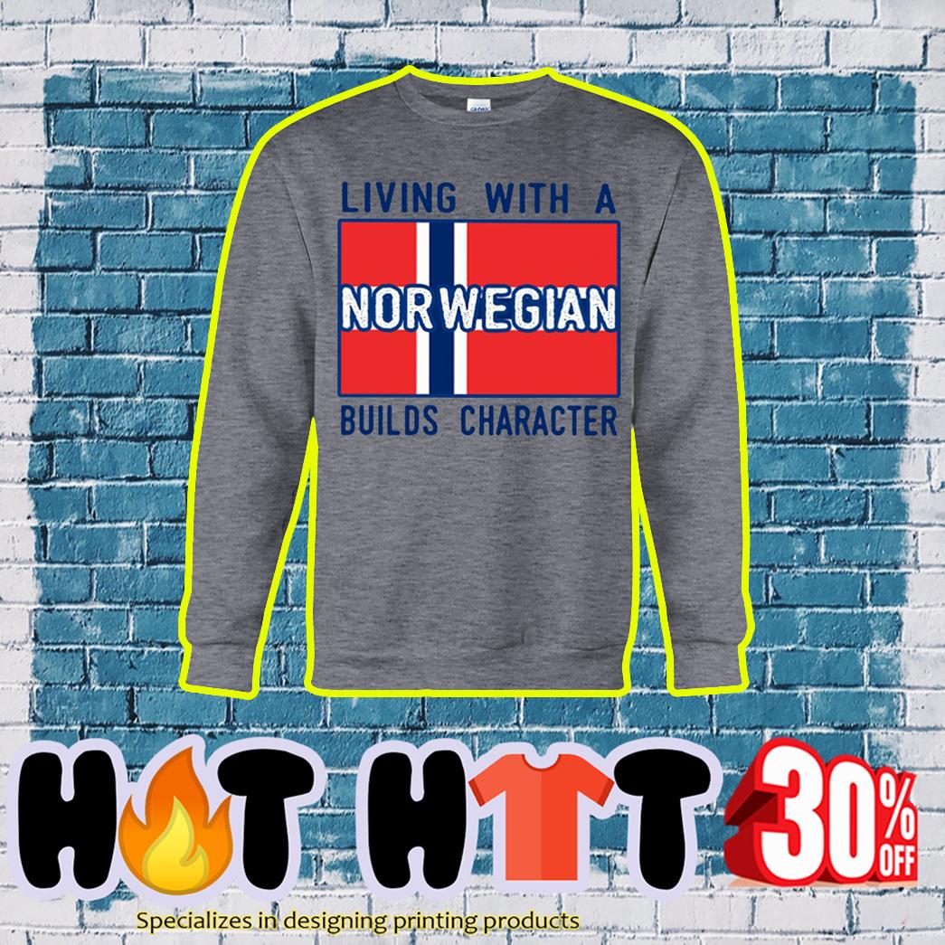 Living with a Norwegian builds character sweatshirt