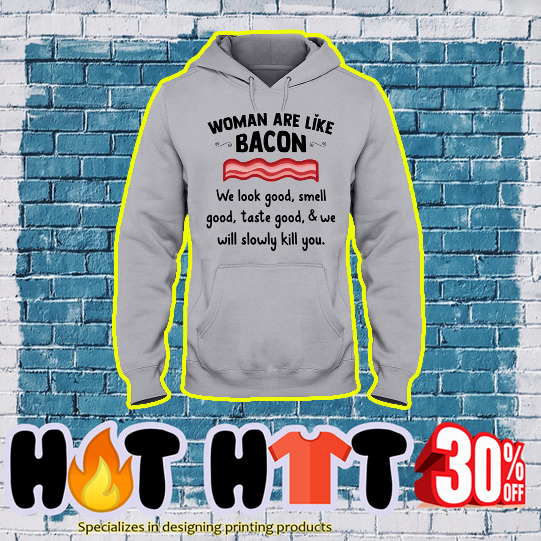 Woman are like bacon we look good smell good taste good and we will slowly kill you hoodie