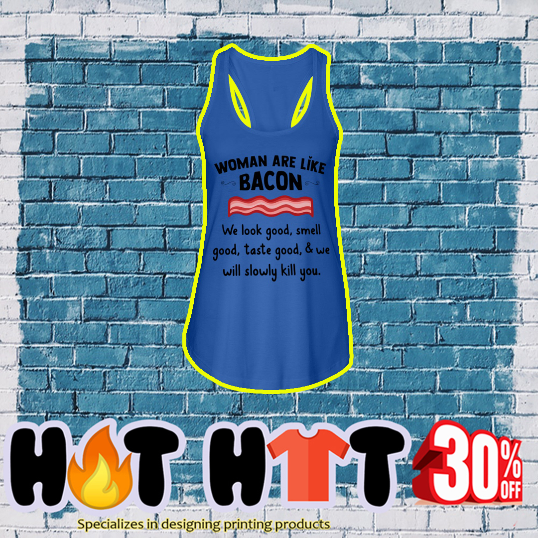 Woman are like bacon we look good smell good taste good and we will slowly kill you tank top