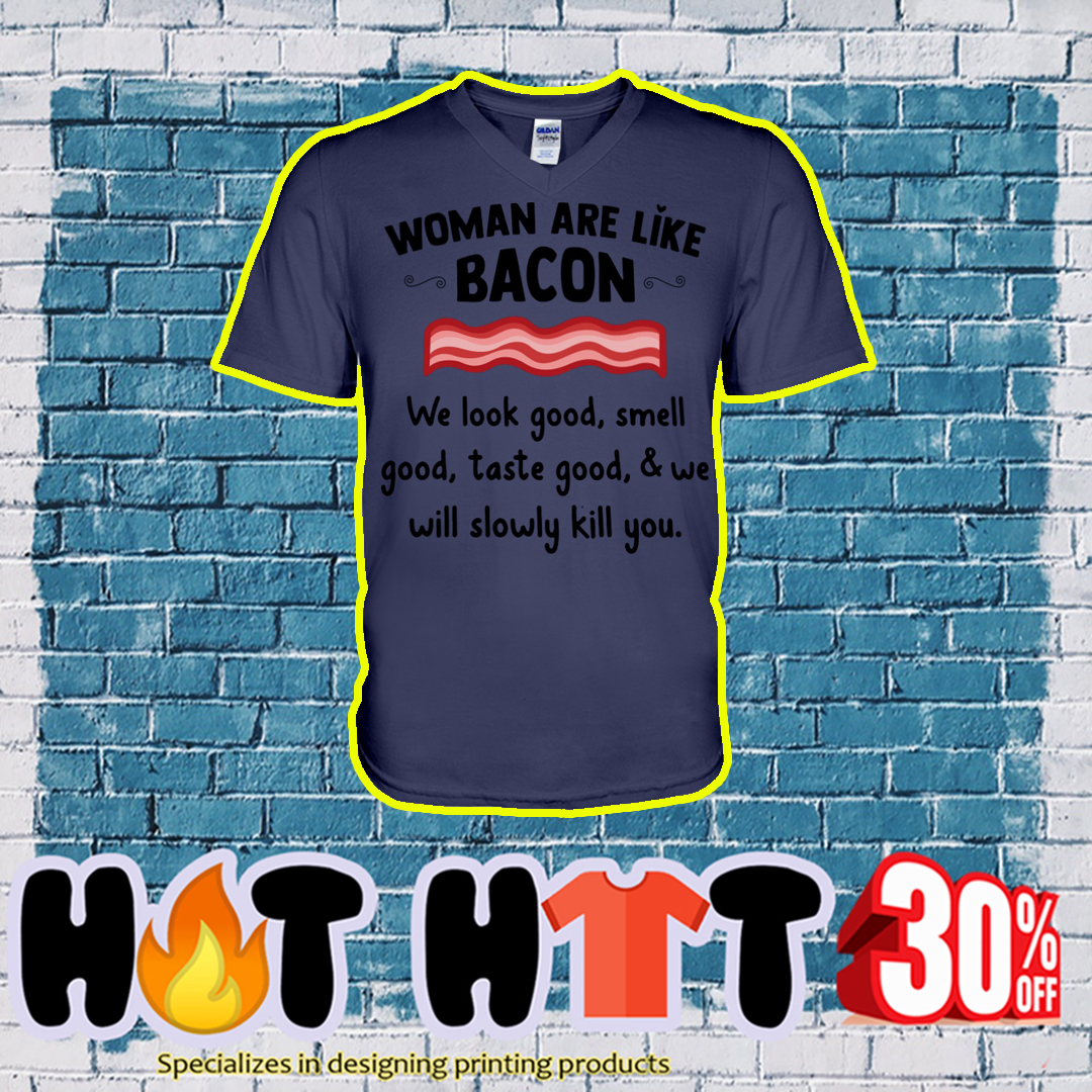 Woman are like bacon we look good smell good taste good and we will slowly kill you v-neck