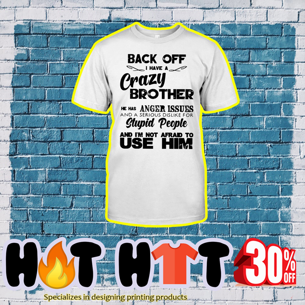 Back Off I Have A Crazy Brother He Has Anger Issues shirt