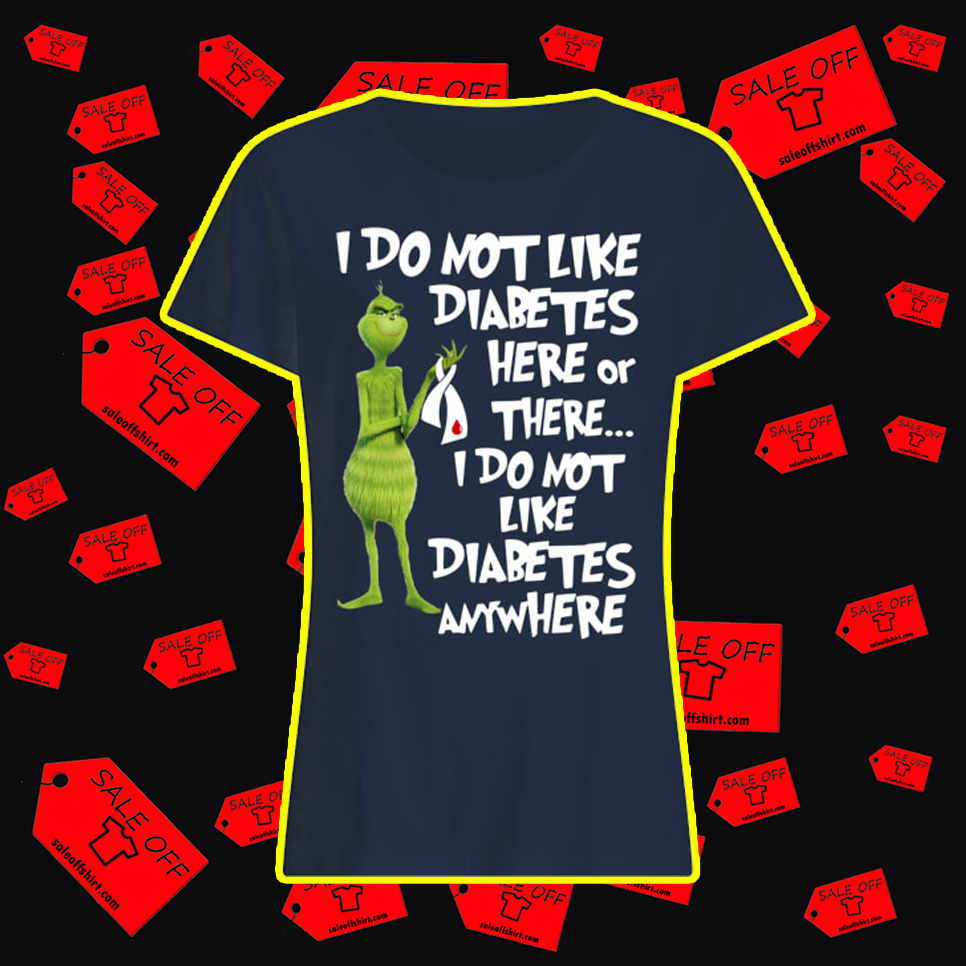 Grinch I Do Not Like Diabetes Here Or There lady shirt