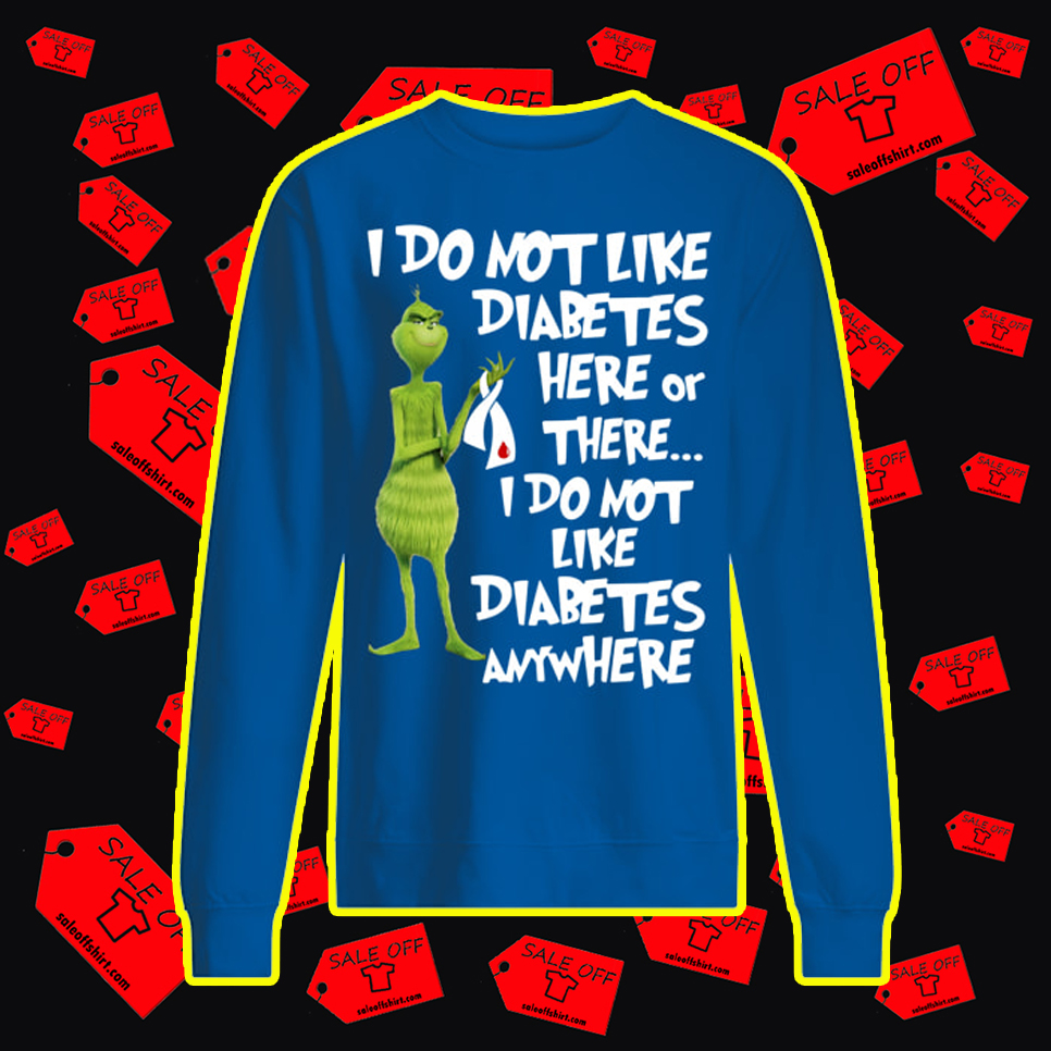 Grinch I Do Not Like Diabetes Here Or There sweatshirt