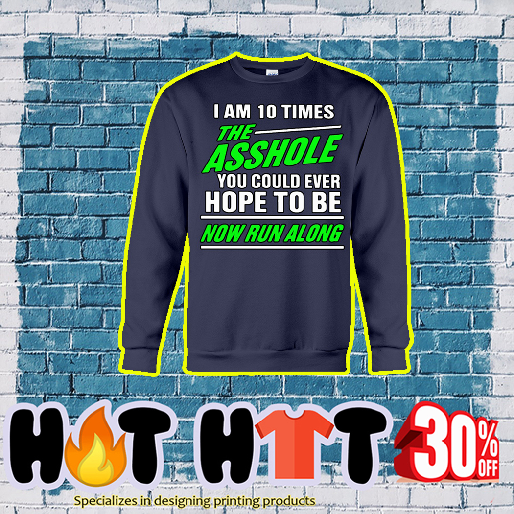 I Am 10 Times The Asshole You Could Ever Hope To Be Now Run Along sweatshirt