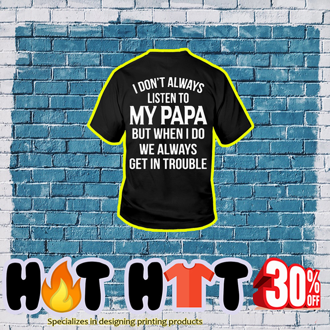 I Don't Always Listen to My Papa But When I Do We Always Get In Trouble youth tee