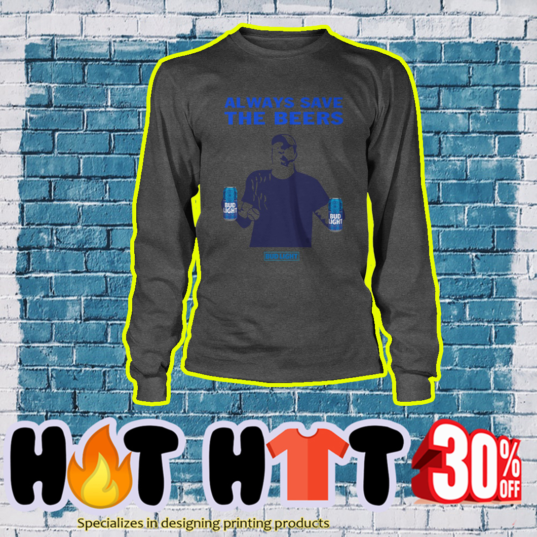Jeff Adams Always save the beers Bud Light longsleeve tee