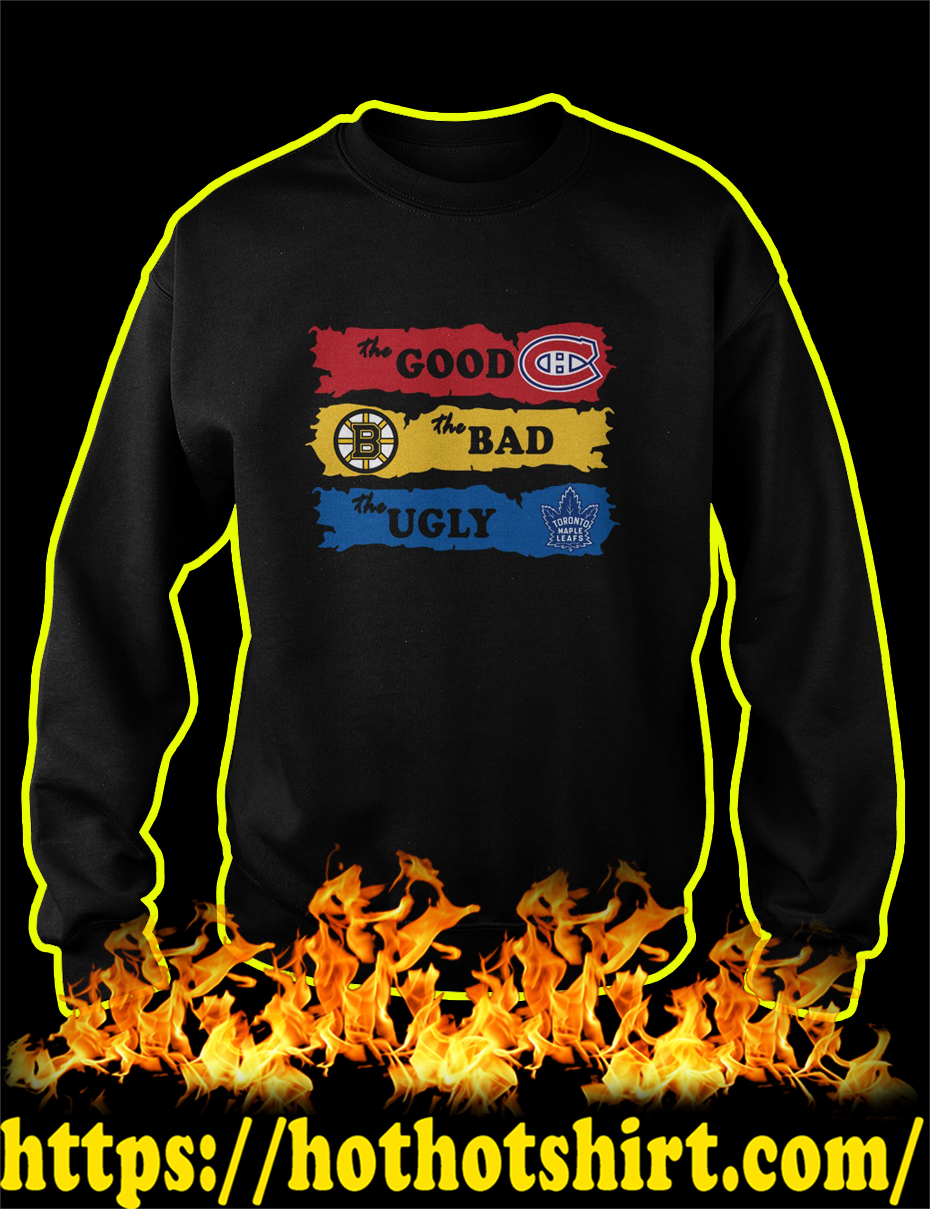 Montreal Canadiens The Good Boston Bruins The Bad Toronto Maple Leafs The Ugly sweatshirt