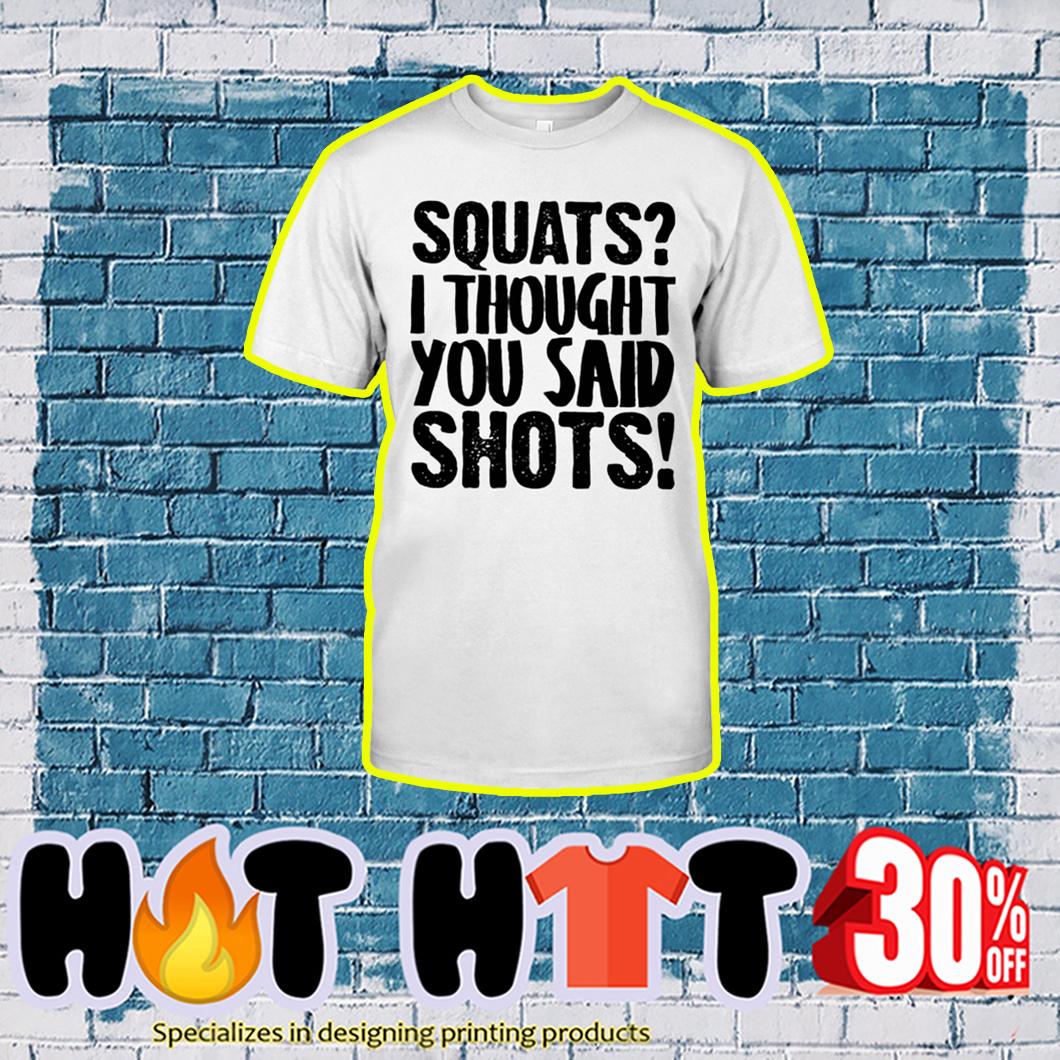 Squats I Thought You Said Shots shirt
