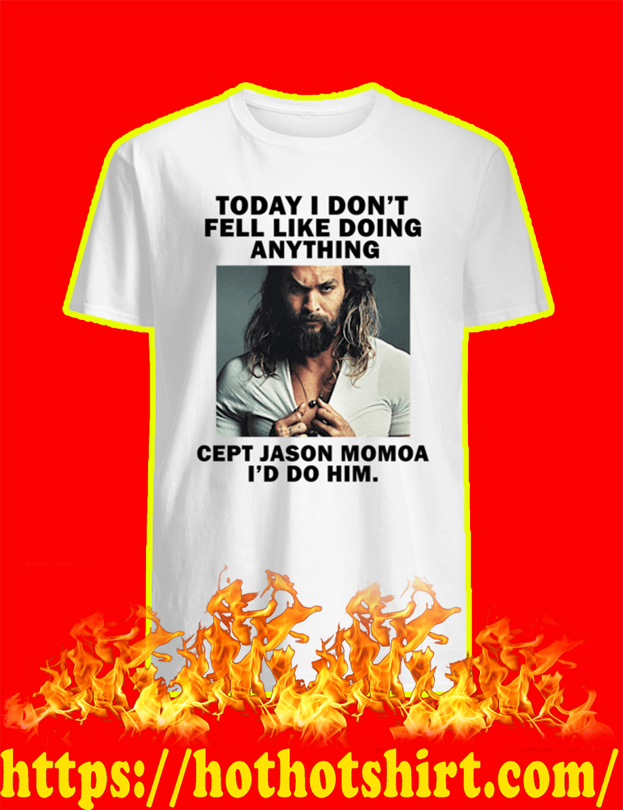 Today I Don't Feel Like Doing Anything Except Jason Momoa I'd Do Him T-shirt