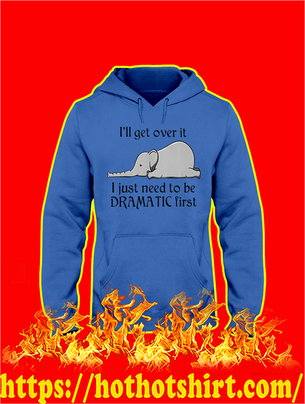 Elephant I'll Get Over It I Just Need To Be Dramatic First hoodie