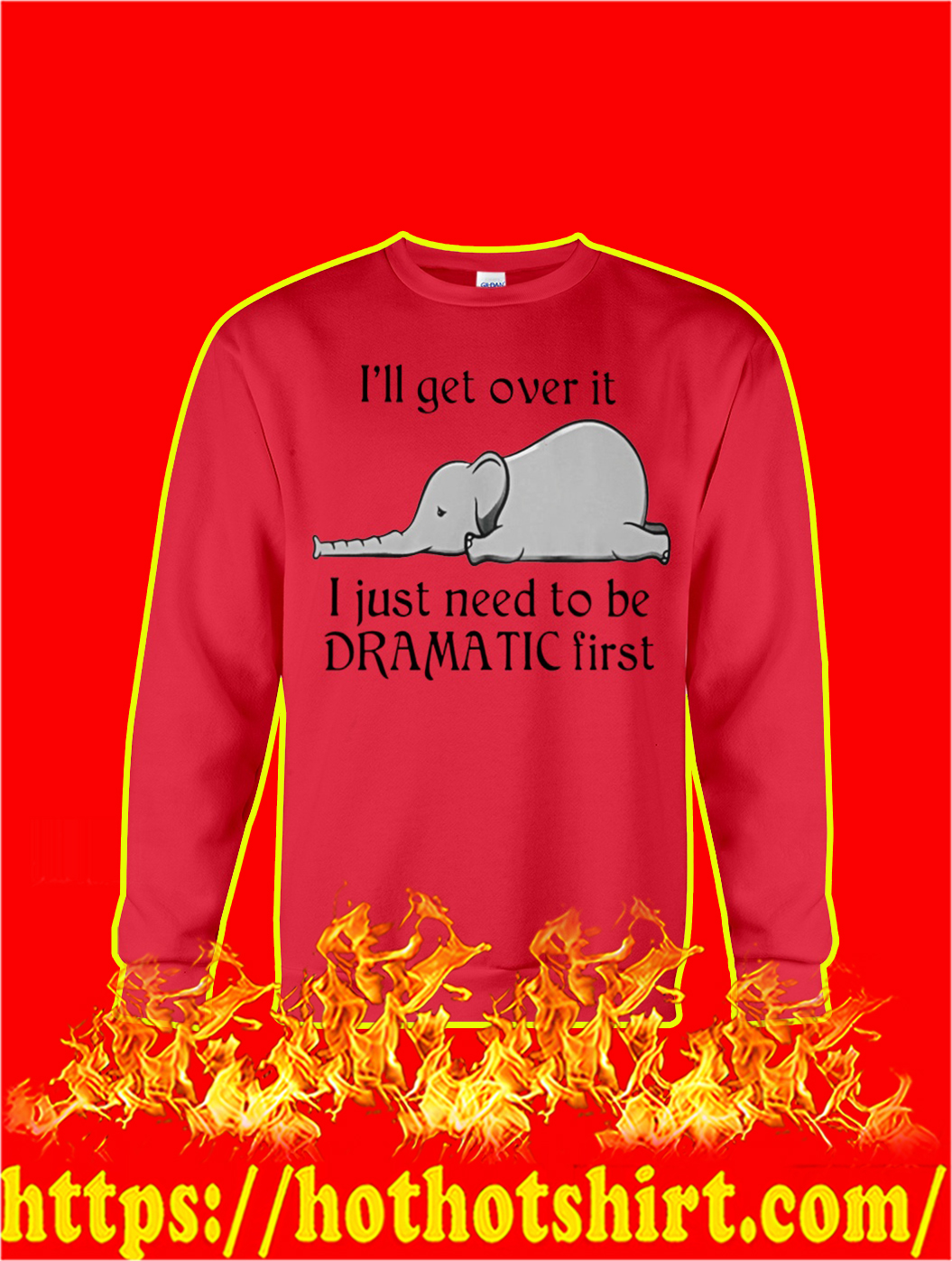 Elephant I'll Get Over It I Just Need To Be Dramatic First sweatshirt