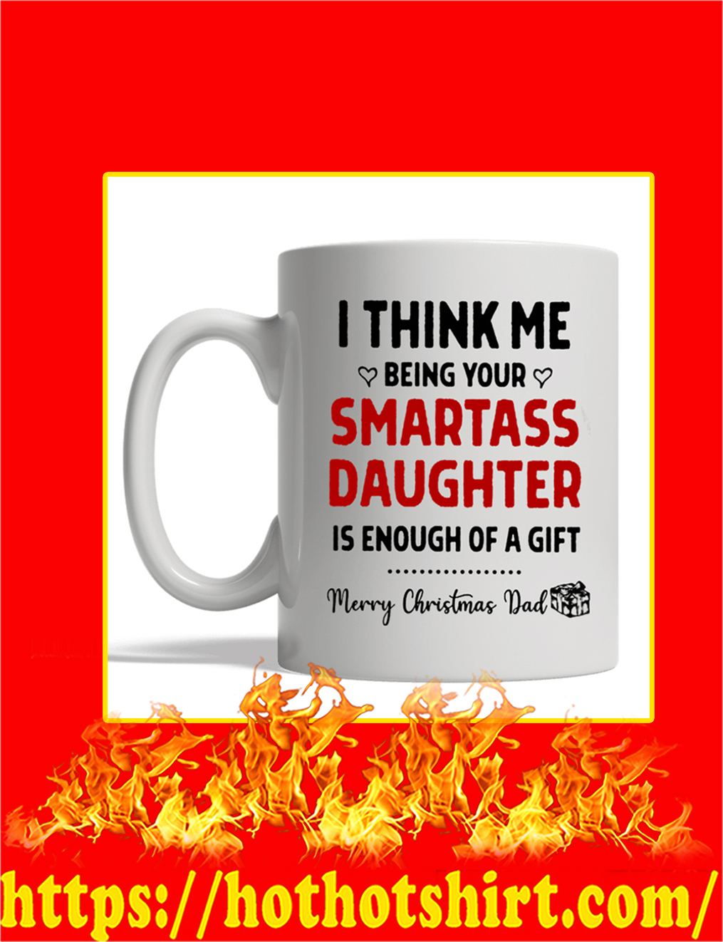 I Think Me Being Your Smartass Daughter Is Enough Of A Gift Merry Christmas Dad Mug- white mug