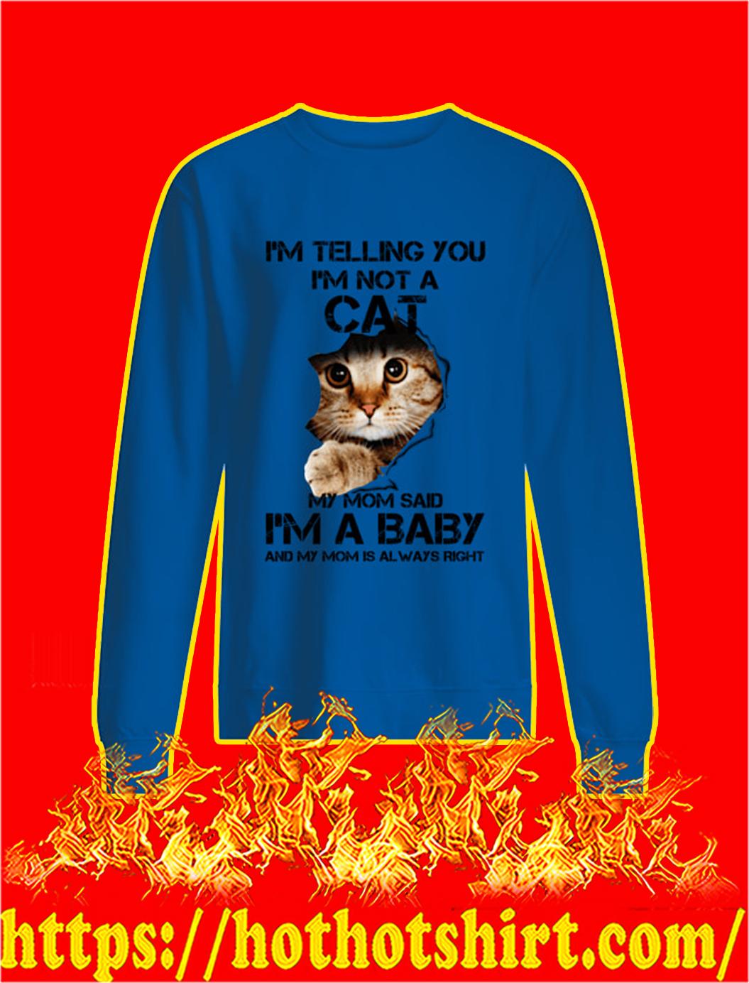 I'm Telling You I'm Not A Cat My Mom Said I'm A Baby sweatshirt