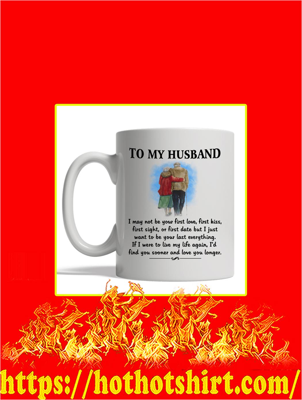 To My Husband I May Not Be Your First Love Mug- white mug