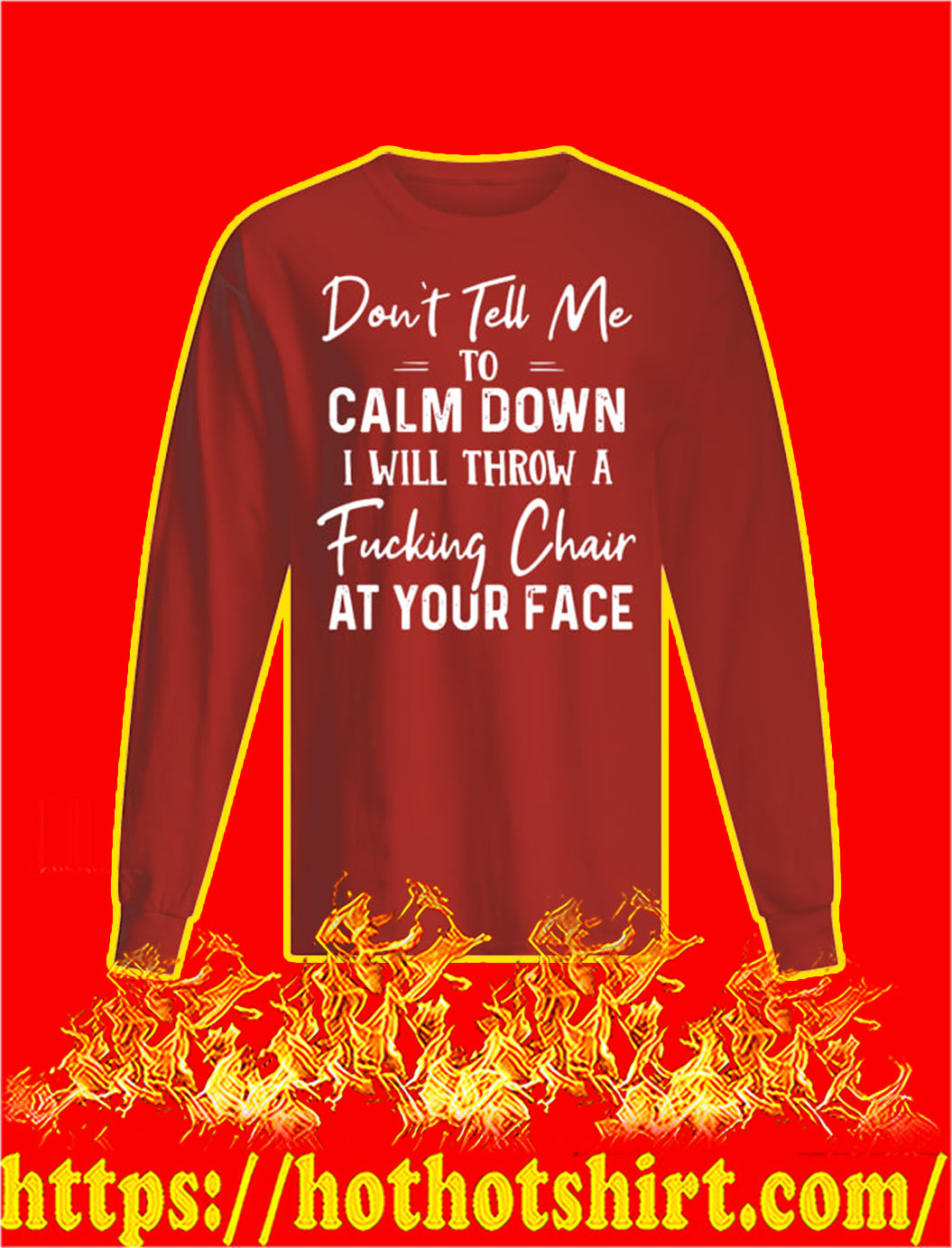 Don't Tell Me To Calm Down I Will Throw A Fucking Chair At Your Face longsleeve tee
