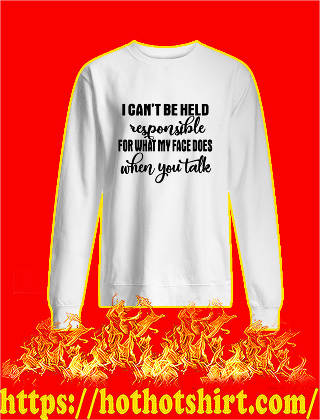I Can't Be Held Responsible For What My Face Does When You Take sweatshirt