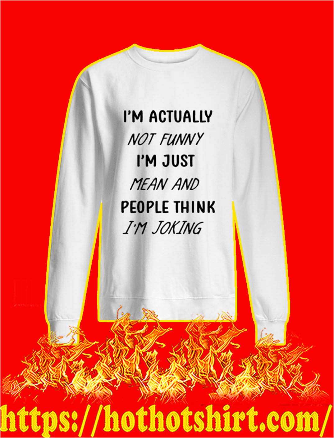 I'm Actually Not Funny I'm Just Mean And People Think I'm Joking sweatshirt