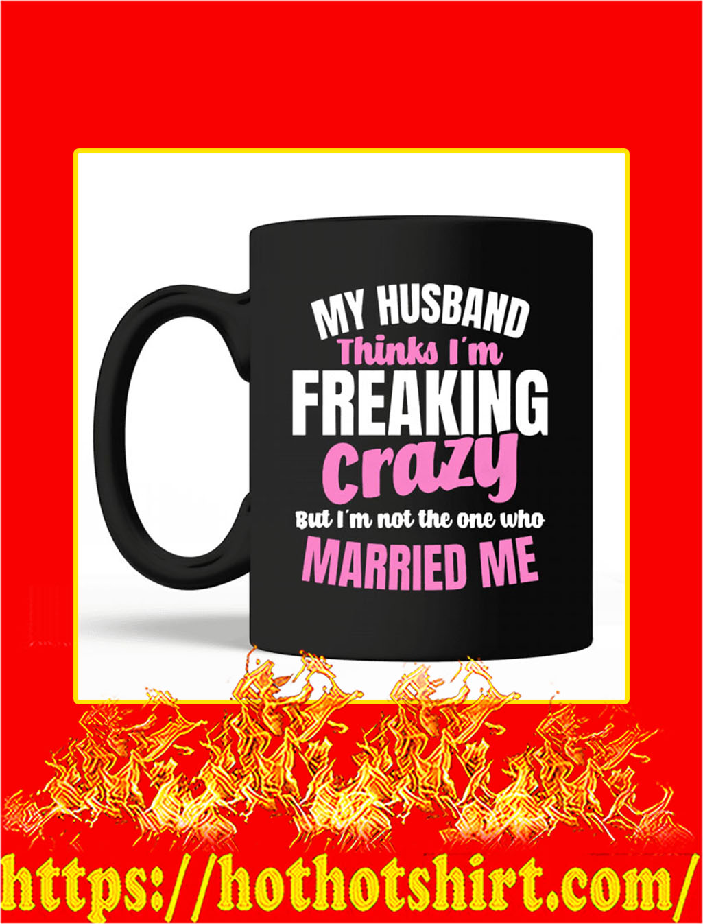 My Husband Thinks I'm Freaking Crazy Mug