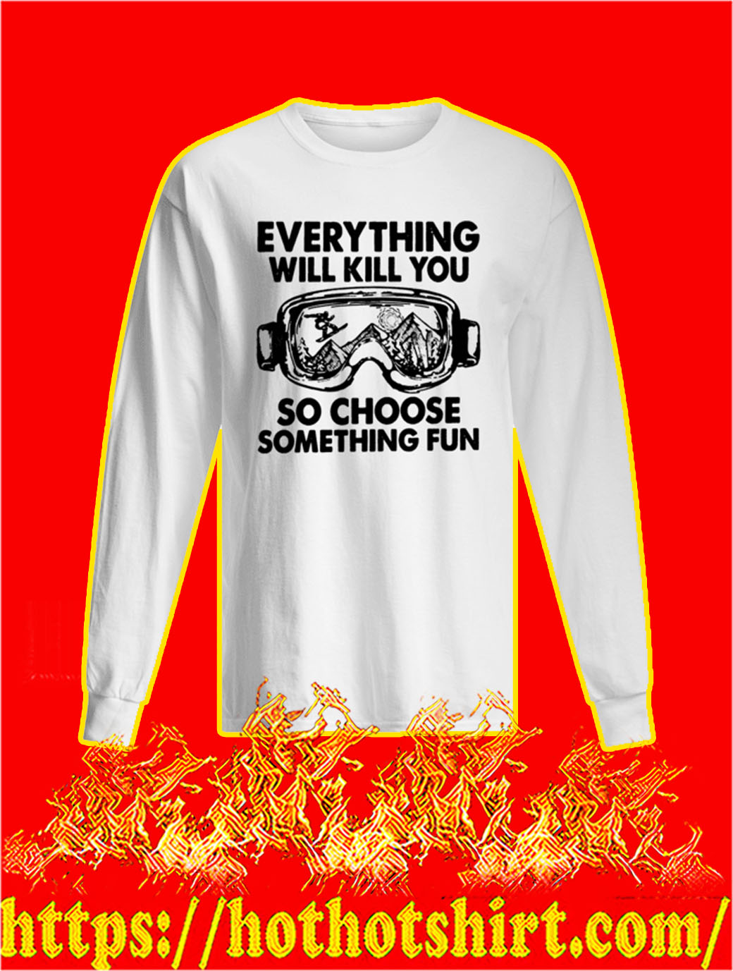 Skiing Everything Will Kill You So Choose Something Fun longsleeve tee