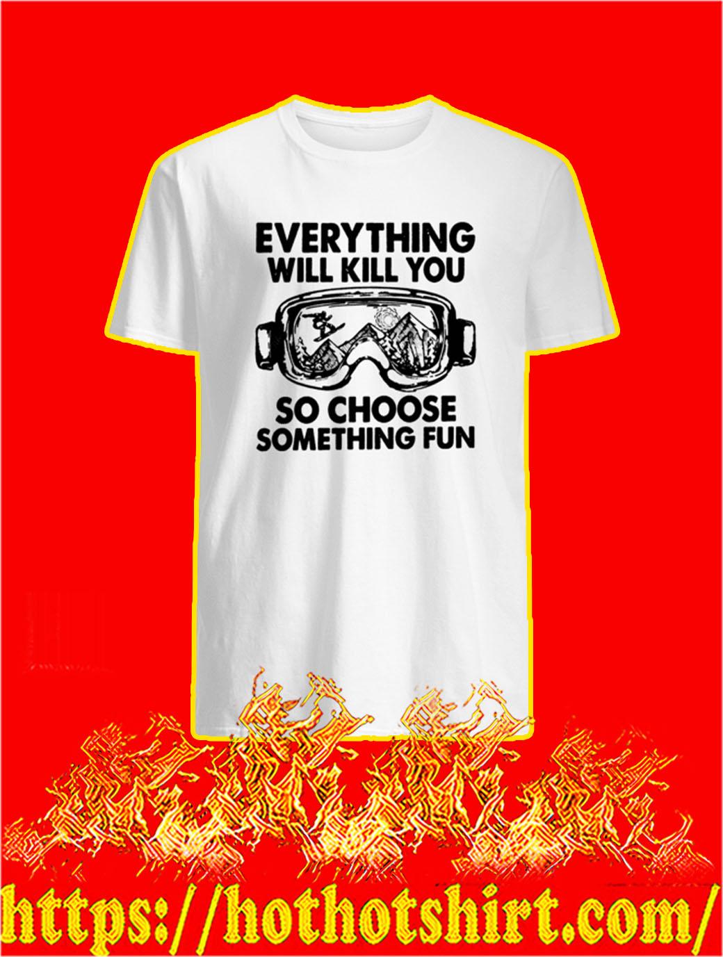Skiing Everything Will Kill You So Choose Something Fun shirt