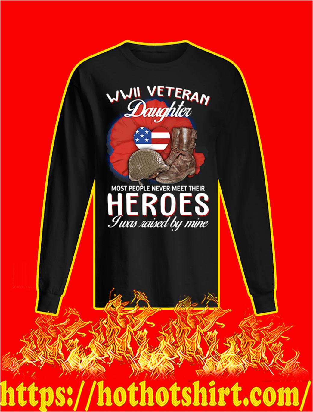 WWII Veteran Daughter Most People Never Meet Their Heroes I Was Raised By Mine longsleeve tee