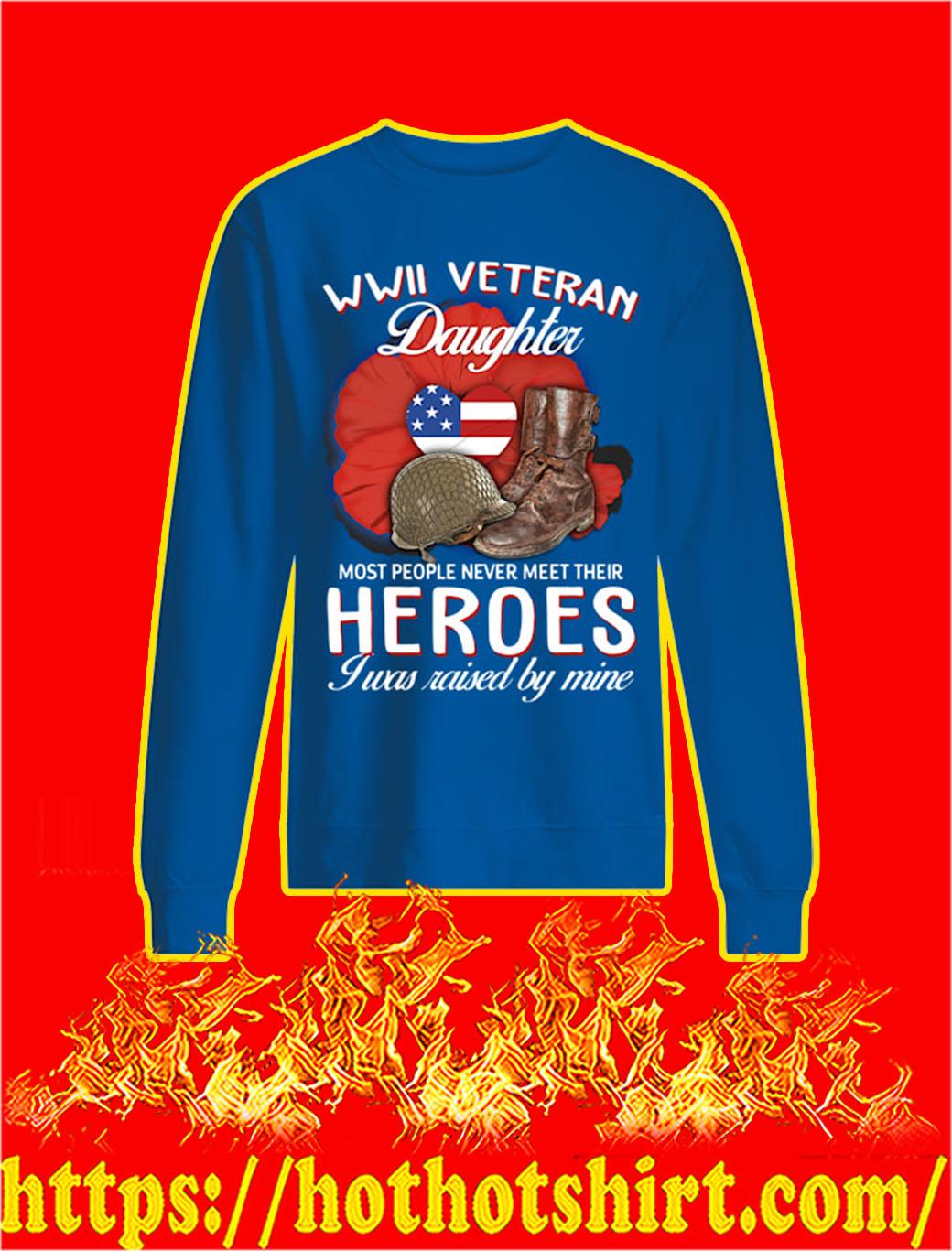 WWII Veteran Daughter Most People Never Meet Their Heroes I Was Raised By Mine sweatshirt