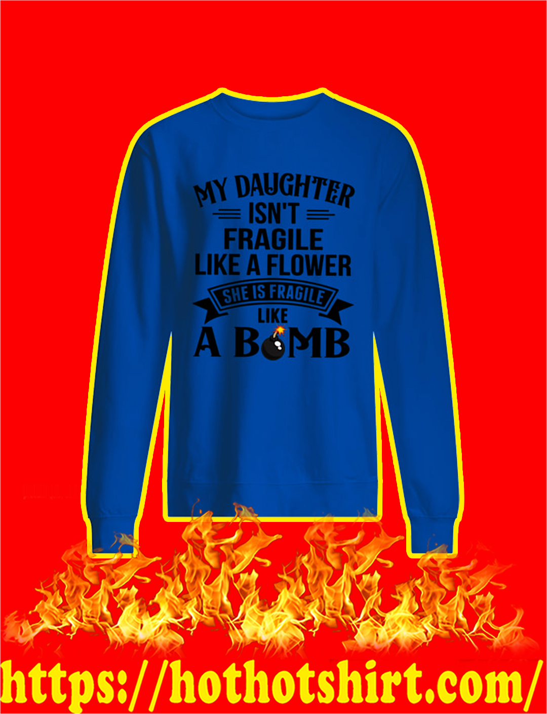 My Daughter Isn't Fragile Like A Flower She Is Fragile Like A Bomb longsleeve tee