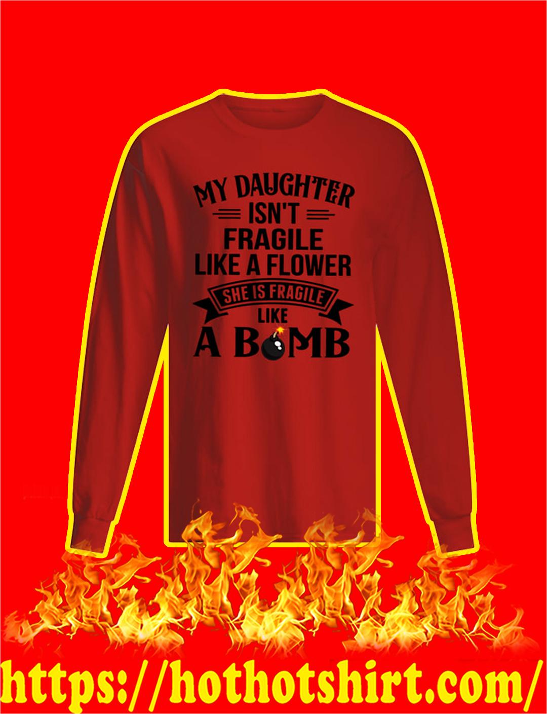 My Daughter Isn't Fragile Like A Flower She Is Fragile Like A Bomb sweatshirt