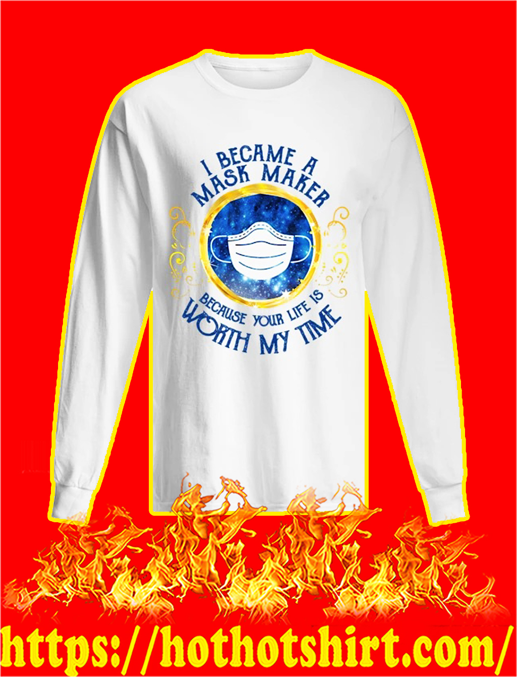 I became a mask maker because your life is worth my time longsleeve tee