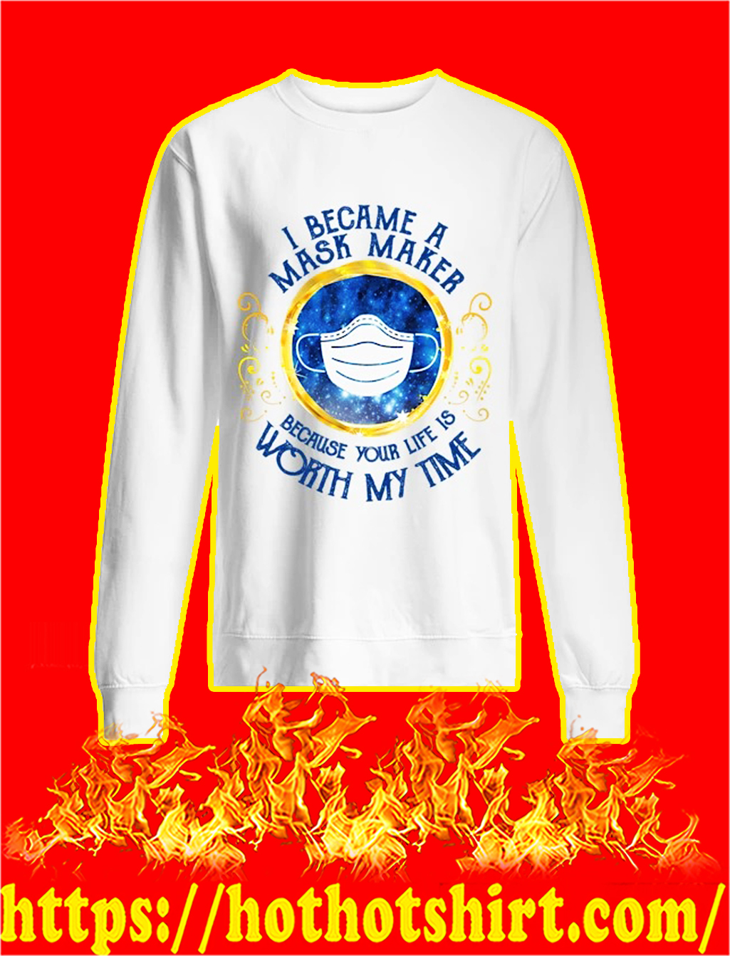 I became a mask maker because your life is worth my time sweatshirt