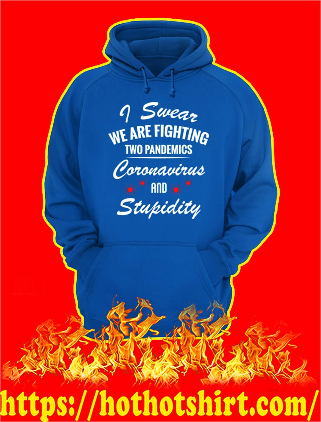 I swear we are fighting two pandemics coronavirus and stupidity hoodie