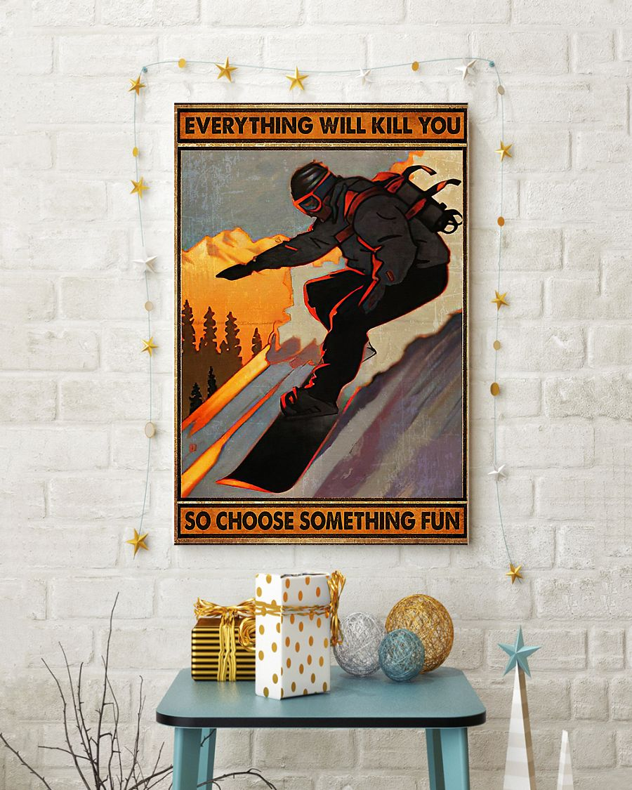 Snowboarding everything will kill you so choose something fun poster 3