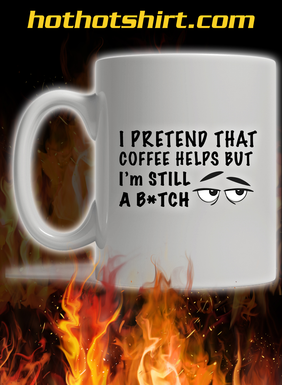 I pretend that coffee helps but i'm still a bitch mug 2
