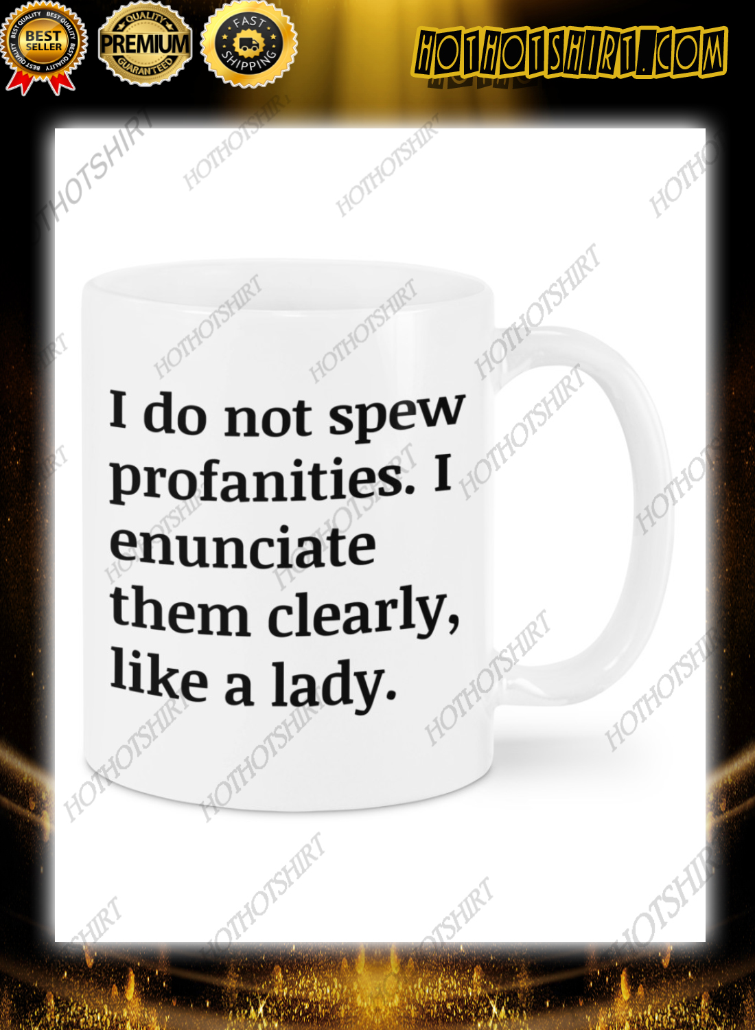 I do not spew profanities i enunciate them clearly like a lady mug