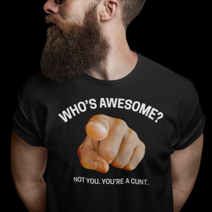 Who's awesome not you you're a cunt shirt
