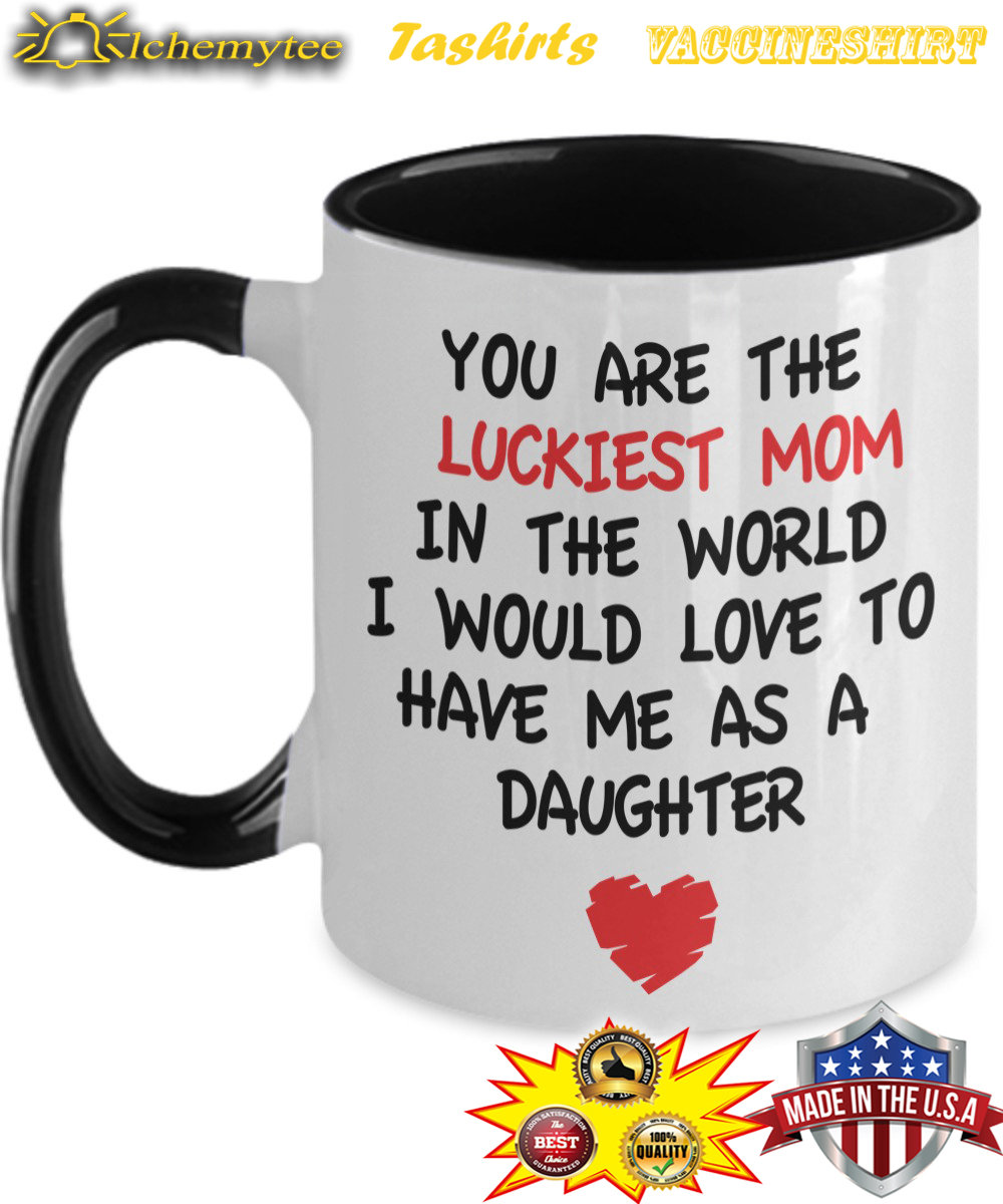 You are the luckiest mom in the world from daughter mug