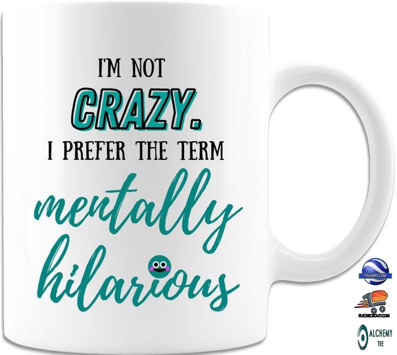 I'm Not Crazy I Prefer The Term Mentally Hilarious Mug