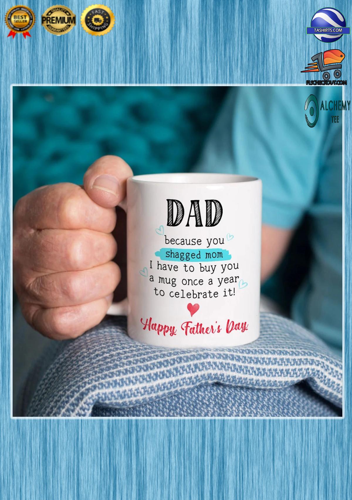 Dad because you shagged mom i have to buy you a mug
