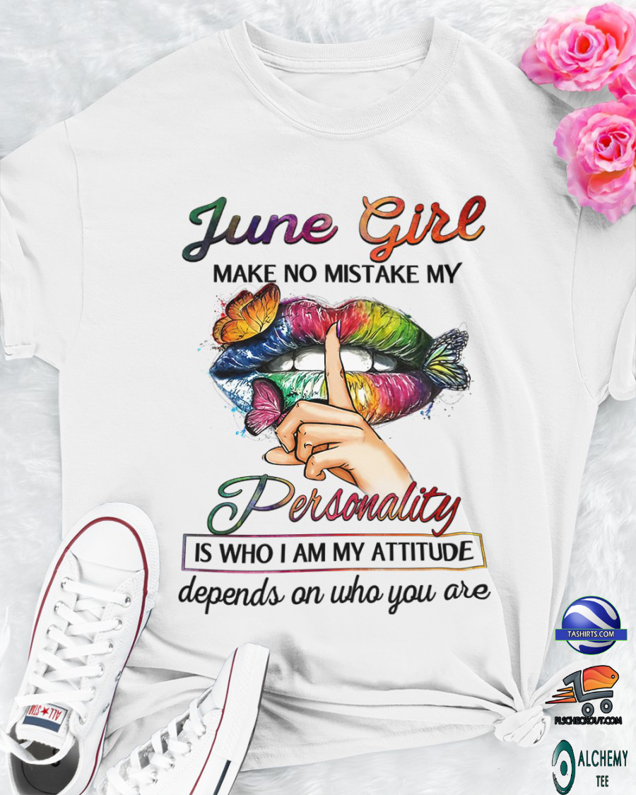 Butterfly lips june girl make no mistake my personality is who i am my attitude depends on who you are shirt